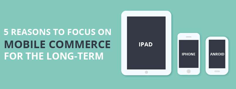 5 Reasons To Focus On Mobile Commerce For The Long-Term